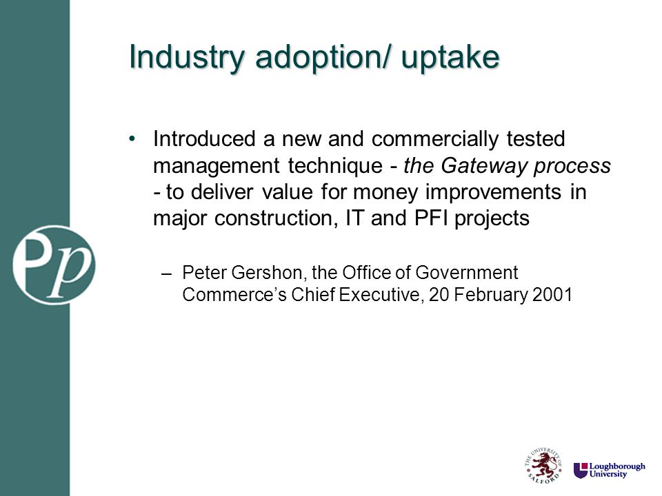 Industry adoption/ uptake Introduced a new and commercially tested management technique - the Gateway process - to deliver value for money improvement