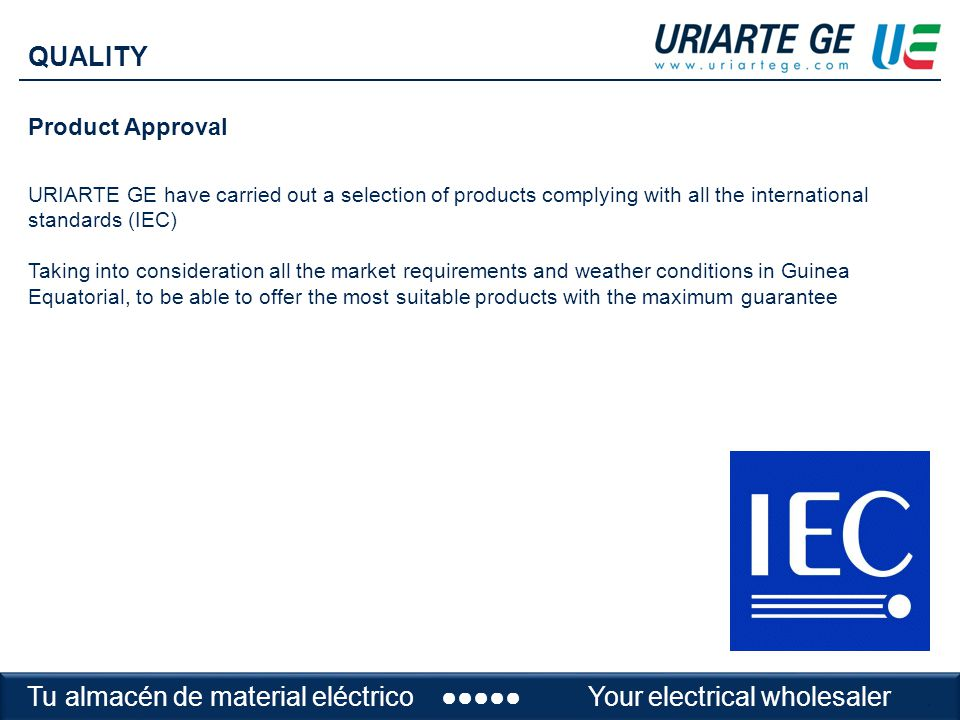 Product Approval URIARTE GE have carried out a selection of products complying with all the international standards (IEC) Taking into consideration all the market requirements and weather conditions in Guinea Equatorial, to be able to offer the most suitable products with the maximum guarantee QUALITY Tu almacén de material eléctrico Your electrical wholesaler.