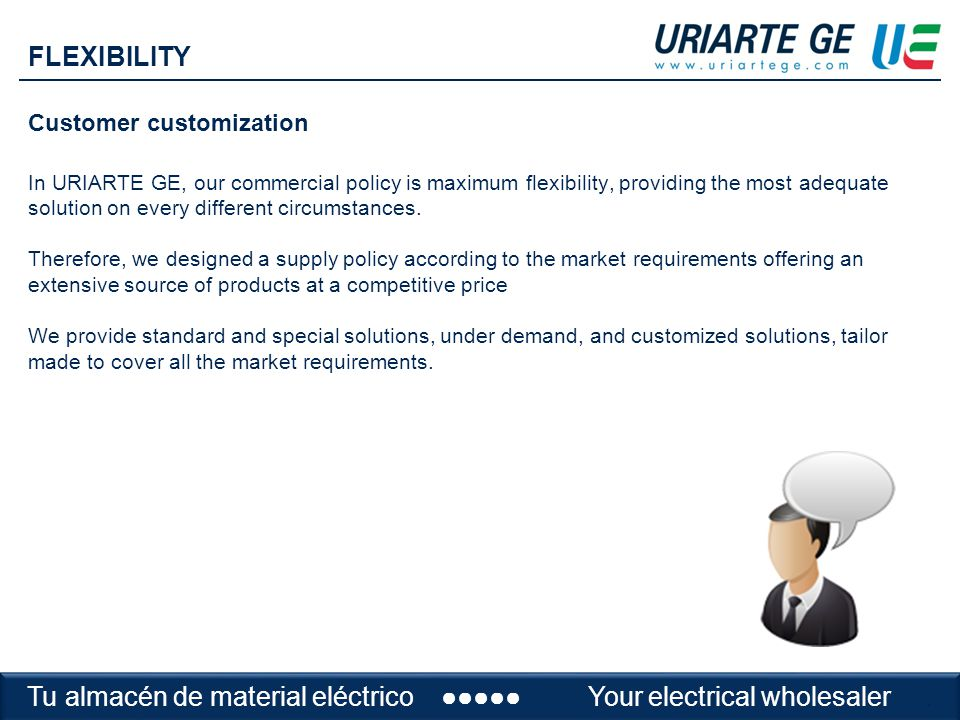 Customer customization In URIARTE GE, our commercial policy is maximum flexibility, providing the most adequate solution on every different circumstances.
