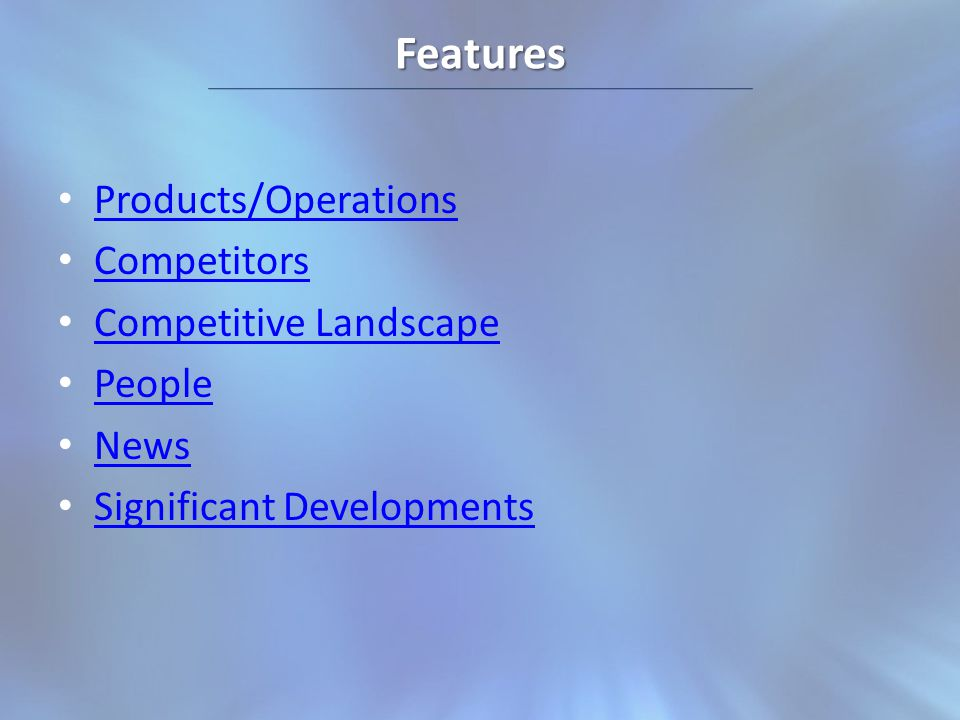 Features Products/Operations Competitors Competitive Landscape People News Significant Developments