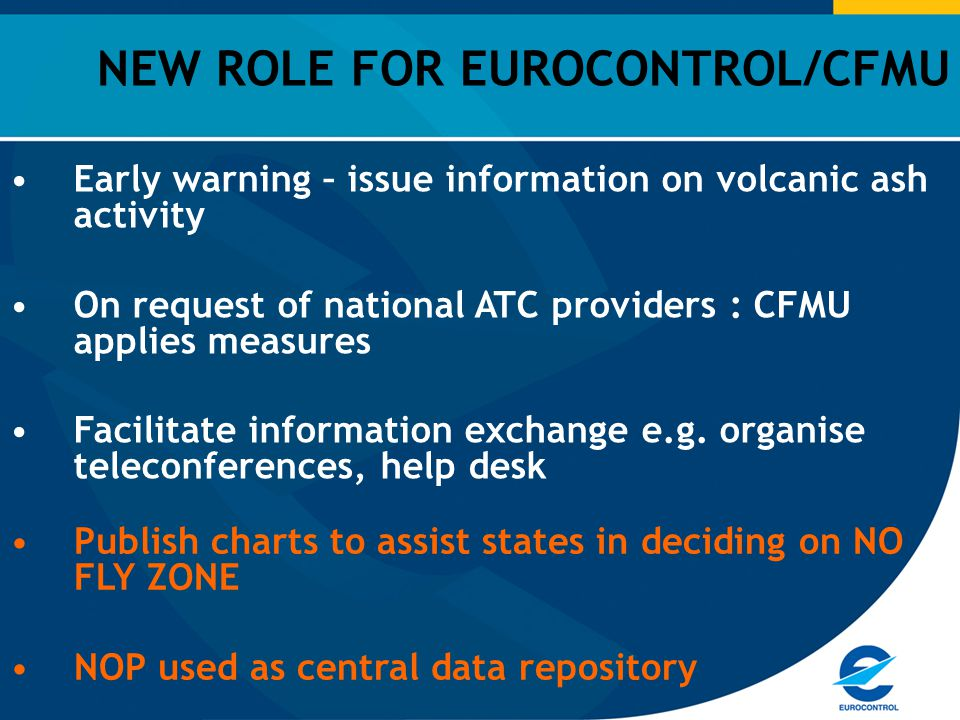 NEW ROLE FOR EUROCONTROL/CFMU Early warning – issue information on volcanic ash activity On request of national ATC providers : CFMU applies measures Facilitate information exchange e.g.