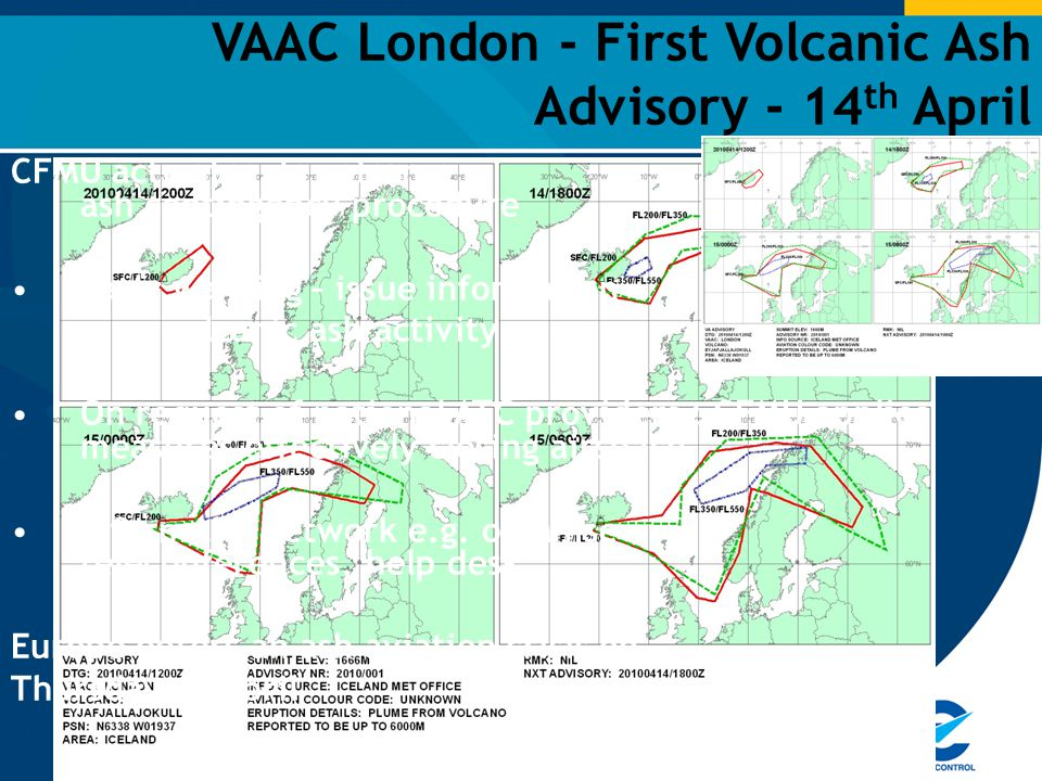 VAAC London - First Volcanic Ash Advisory - 14 th April CFMU activates its volcanic ash contingency procedure Early warning – issue information on volcanic ash activity On request of national ATC providers : CFMU applies measures effectively closing airspace Inform the network e.g.