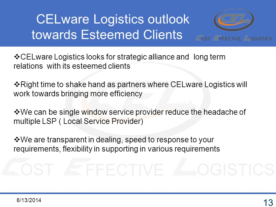 6/13/2014 13 CELware Logistics looks for strategic alliance and long term relations with its esteemed clients Right time to shake hand as partners where CELware Logistics will work towards bringing more efficiency We can be single window service provider reduce the headache of multiple LSP ( Local Service Provider) We are transparent in dealing, speed to response to your requirements, flexibility in supporting in various requirements CELware Logistics outlook towards Esteemed Clients