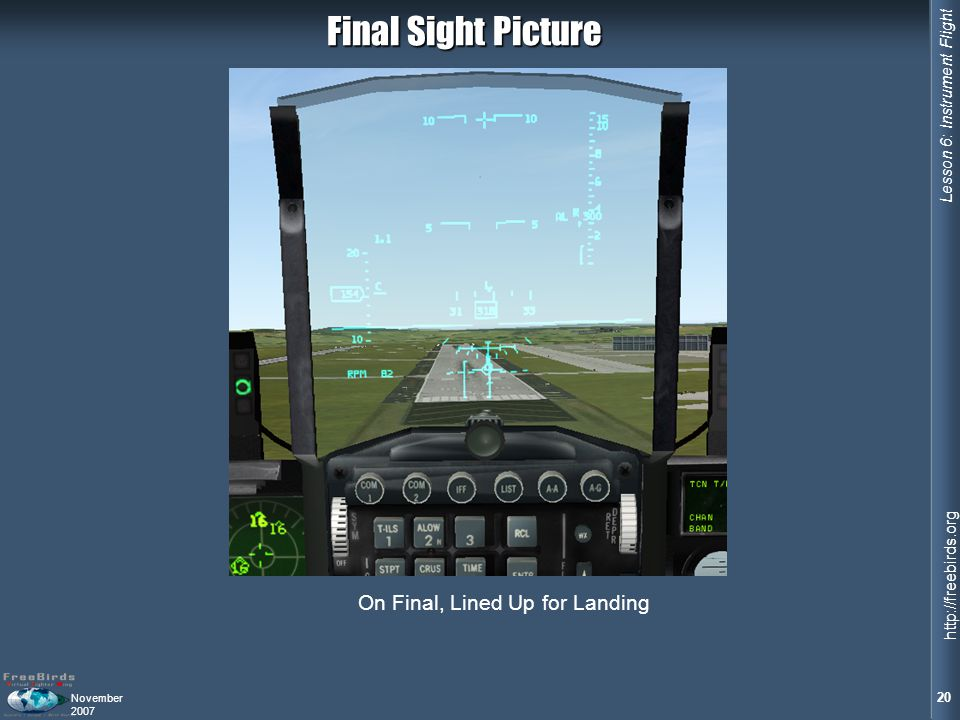 Lesson 6: Instrument Flight 20 http://freebirds.org November 2007 On Final, Lined Up for Landing Final Sight Picture