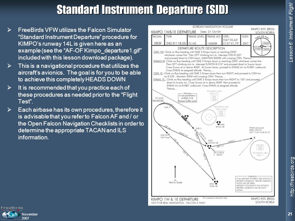 Lesson 6: Instrument Flight 21 http://freebirds.org November 2007 Standard Instrument Departure (SID) FreeBirds VFW utilizes the Falcon Simulator Standard Instrument Departure procedure for KIMPOs runway 14L is given here as an example (see the AF-OF Kimpo_departure1.gif included with this lesson download package).