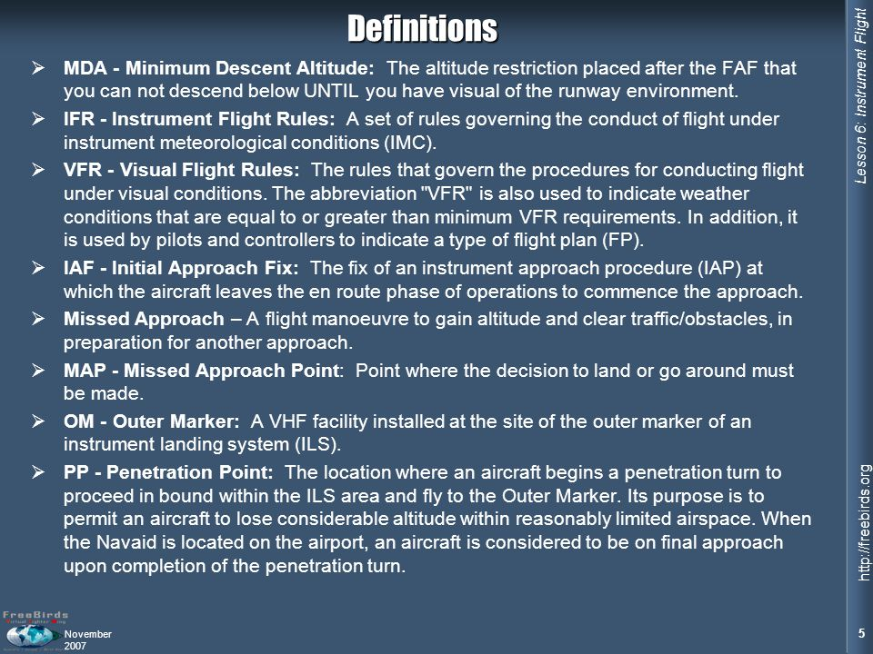 Lesson 6: Instrument Flight 5 http://freebirds.org November 2007Definitions MDA - Minimum Descent Altitude: The altitude restriction placed after the FAF that you can not descend below UNTIL you have visual of the runway environment.