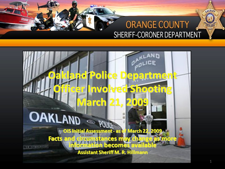 Oakland Police Department Officer Involved Shooting March 21, 2009 OIS Initial Assessment - as of March 22, 2009 Facts and circumstances may change as more information becomes available Assistant Sheriff M.