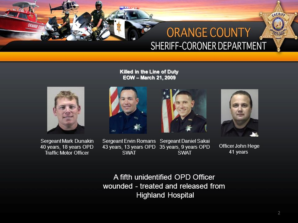 2 Killed in the Line of Duty EOW – March 21, 2009 Sergeant Daniel Sakai 35 years, 9 years OPD SWAT Sergeant Mark Dunakin 40 years, 18 years OPD Traffic Motor Officer Sergeant Ervin Romans 43 years, 13 years OPD SWAT Officer John Hege 41 years A fifth unidentified OPD Officer wounded - treated and released from Highland Hospital