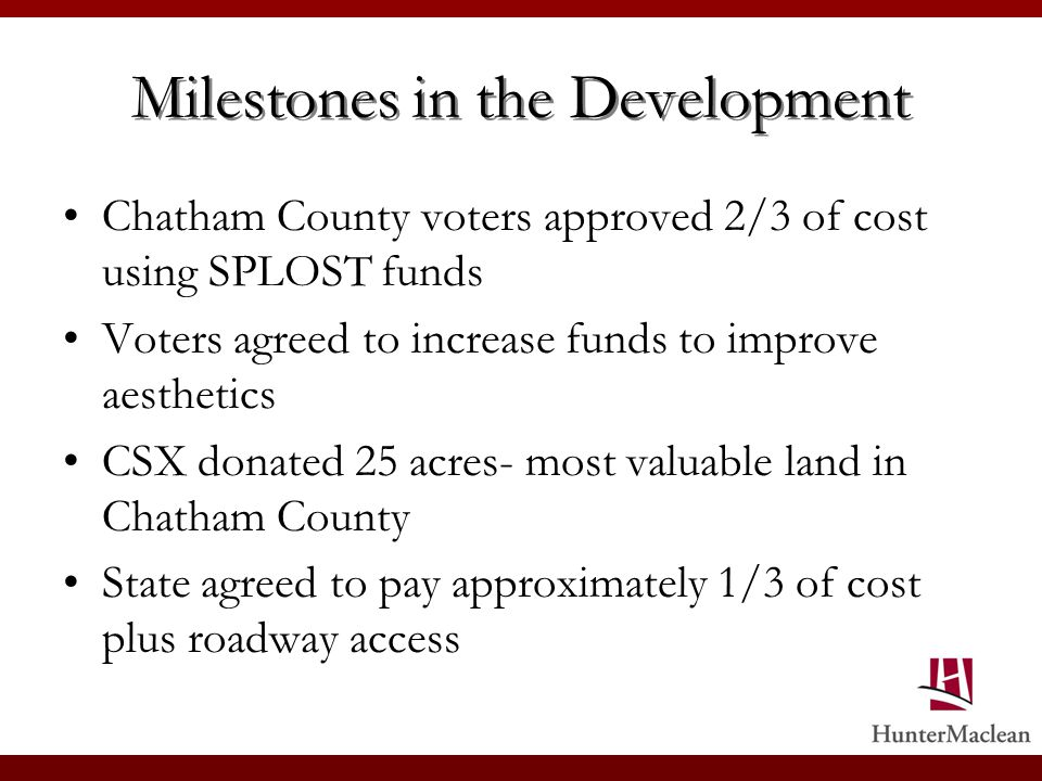 Milestones in the Development Chatham County voters approved 2/3 of cost using SPLOST funds Voters agreed to increase funds to improve aesthetics CSX donated 25 acres- most valuable land in Chatham County State agreed to pay approximately 1/3 of cost plus roadway access