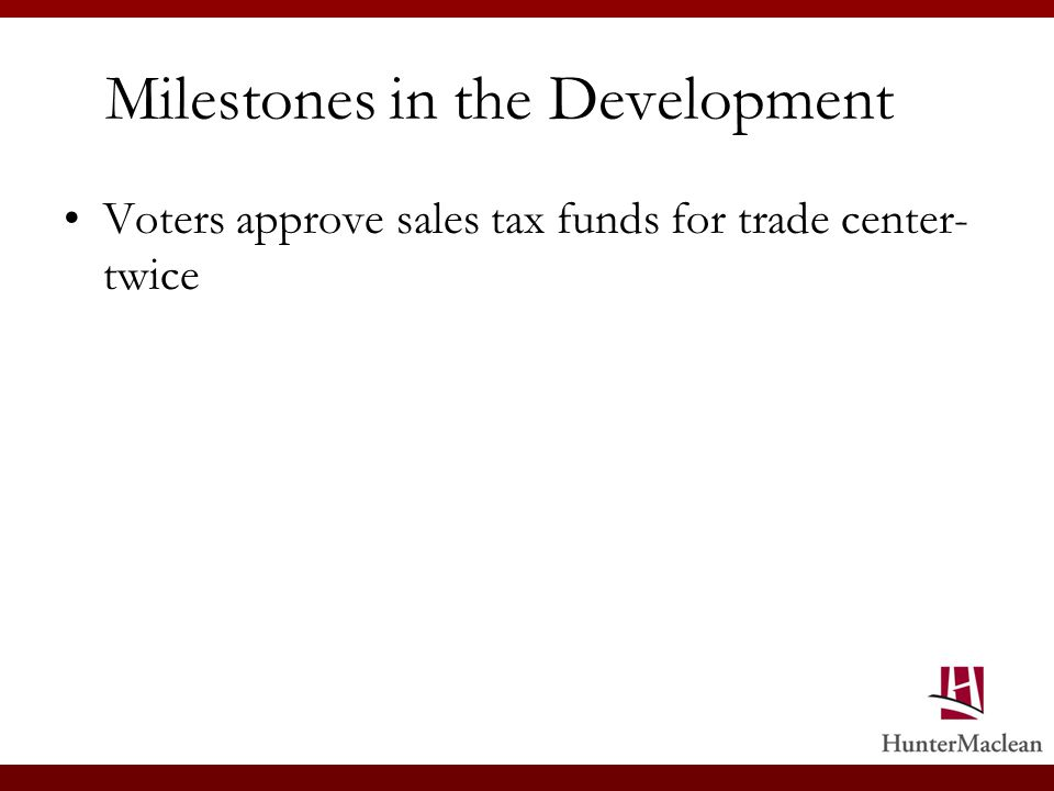 Milestones in the Development Voters approve sales tax funds for trade center- twice
