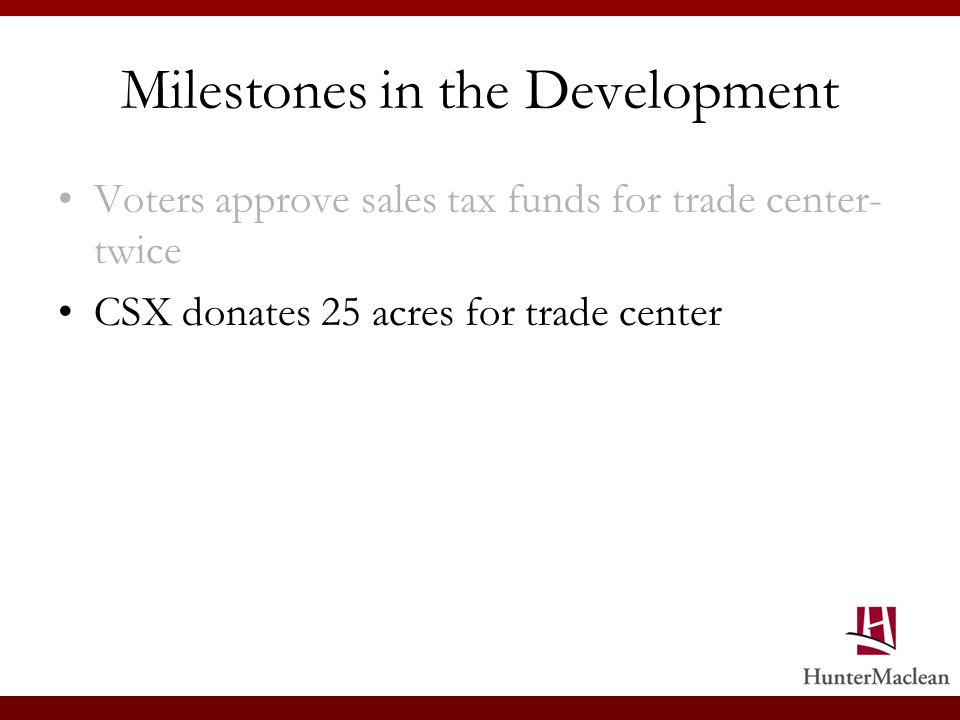 Milestones in the Development Voters approve sales tax funds for trade center- twice CSX donates 25 acres for trade center