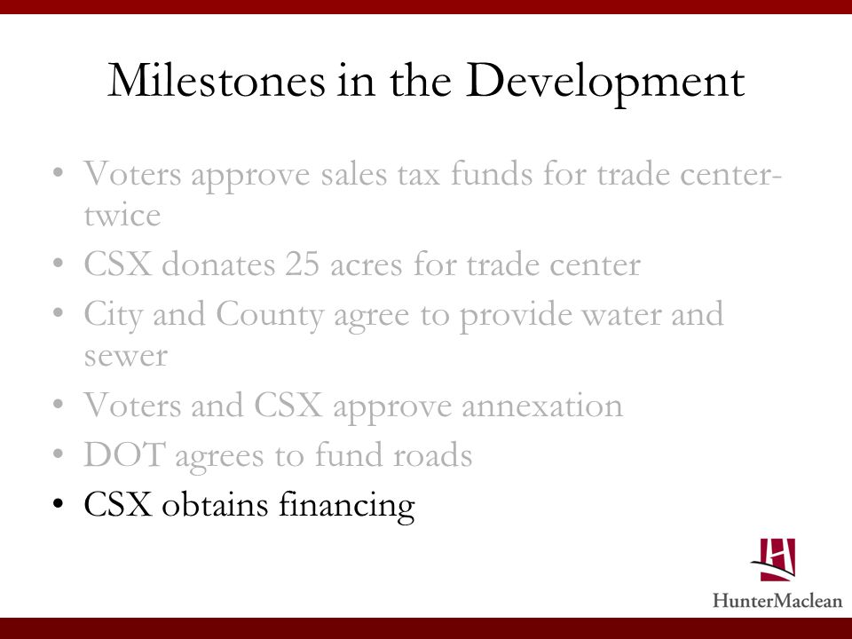 Milestones in the Development Voters approve sales tax funds for trade center- twice CSX donates 25 acres for trade center City and County agree to provide water and sewer Voters and CSX approve annexation DOT agrees to fund roads CSX obtains financing