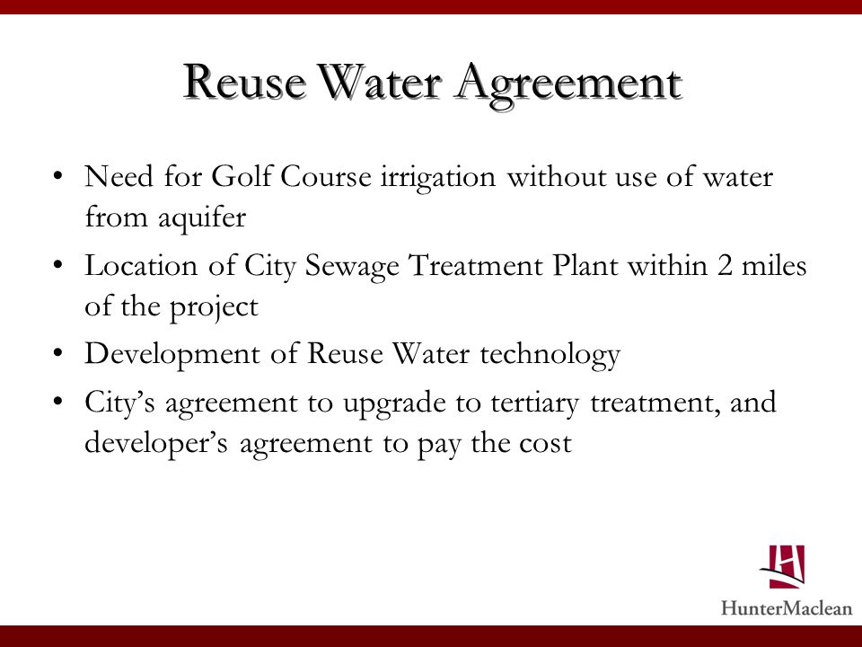 Reuse Water Agreement Need for Golf Course irrigation without use of water from aquifer Location of City Sewage Treatment Plant within 2 miles of the project Development of Reuse Water technology Citys agreement to upgrade to tertiary treatment, and developers agreement to pay the cost