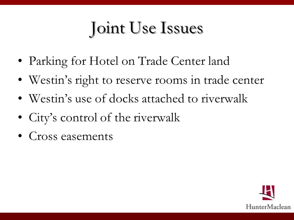 Joint Use Issues Parking for Hotel on Trade Center land Westins right to reserve rooms in trade center Westins use of docks attached to riverwalk Citys control of the riverwalk Cross easements