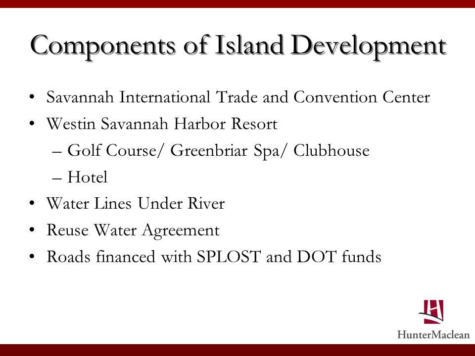 Components of Island Development Savannah International Trade and Convention Center Westin Savannah Harbor Resort –Golf Course/ Greenbriar Spa/ Clubhouse –Hotel Water Lines Under River Reuse Water Agreement Roads financed with SPLOST and DOT funds