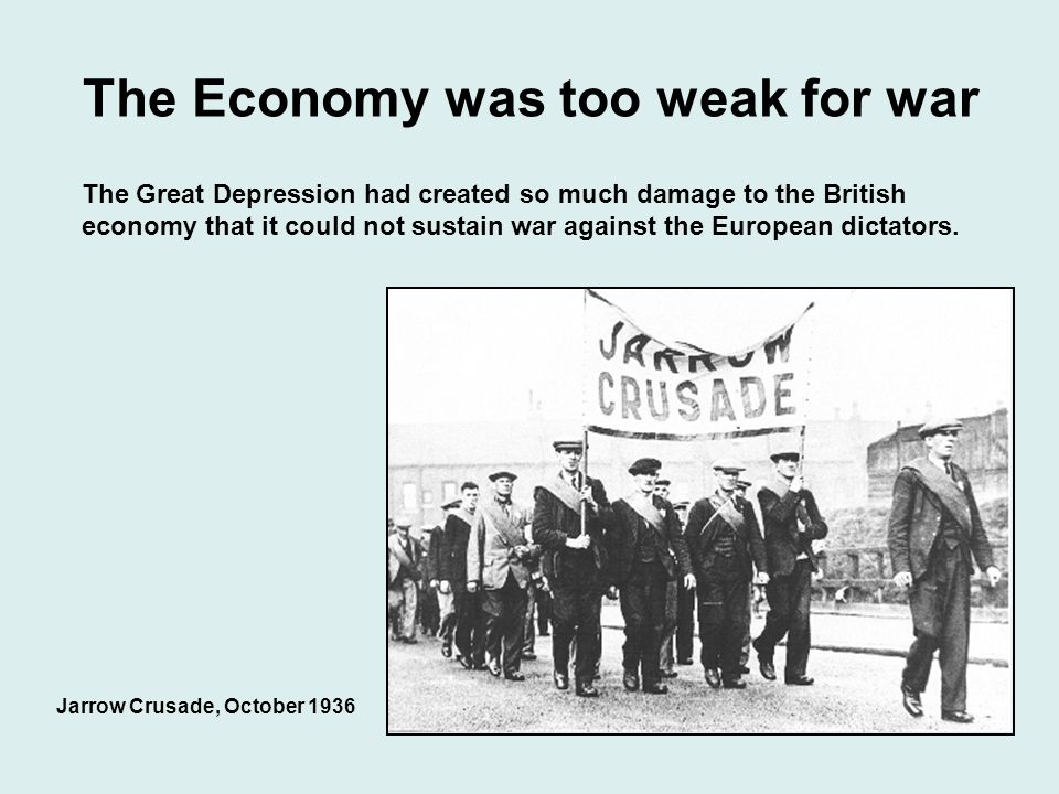 The Economy was too weak for war Jarrow Crusade, October 1936 The Great Depression had created so much damage to the British economy that it could not sustain war against the European dictators.