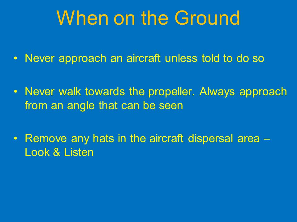 When on the Ground Never approach an aircraft unless told to do so Never walk towards the propeller.