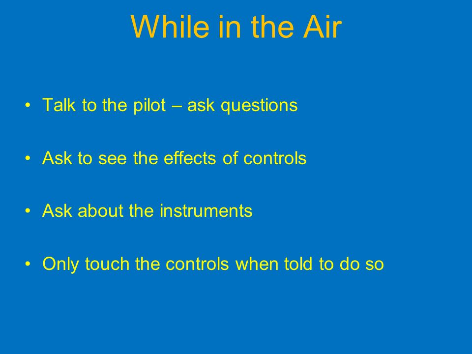 While in the Air Talk to the pilot – ask questions Ask to see the effects of controls Ask about the instruments Only touch the controls when told to do so