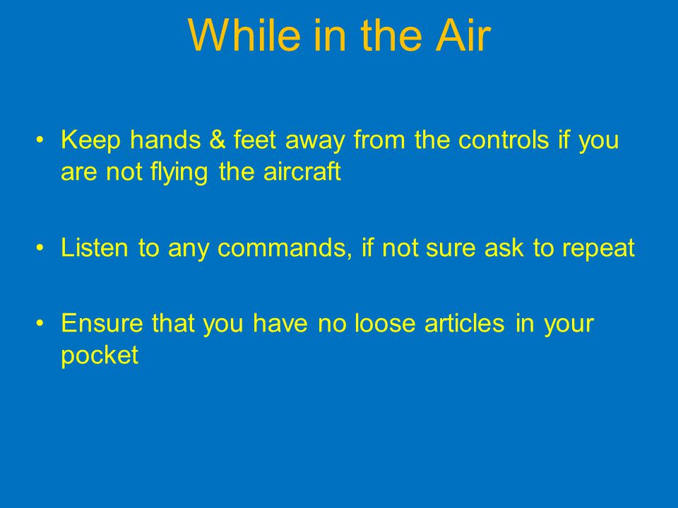 While in the Air Keep hands & feet away from the controls if you are not flying the aircraft Listen to any commands, if not sure ask to repeat Ensure that you have no loose articles in your pocket