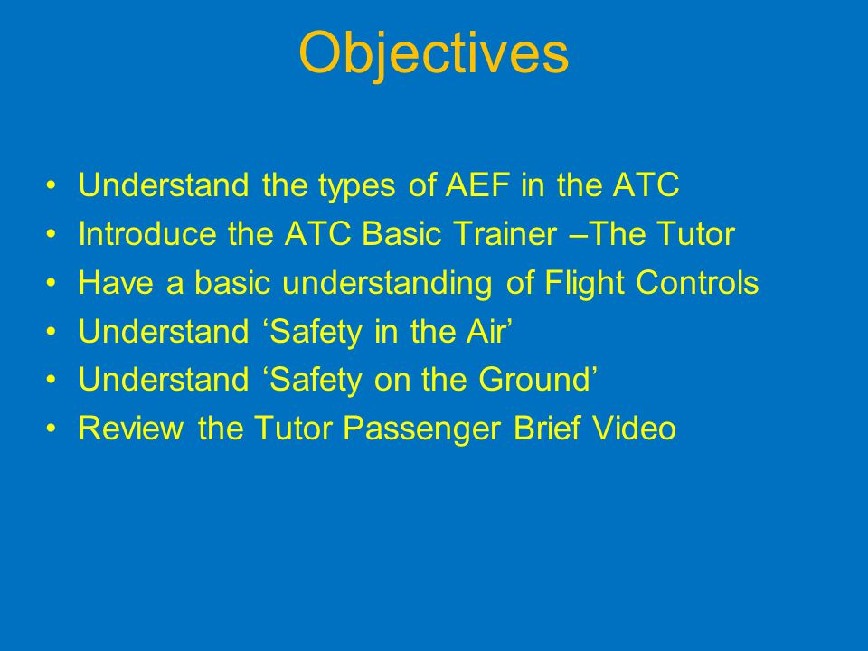 Objectives Understand the types of AEF in the ATC Introduce the ATC Basic Trainer –The Tutor Have a basic understanding of Flight Controls Understand Safety in the Air Understand Safety on the Ground Review the Tutor Passenger Brief Video