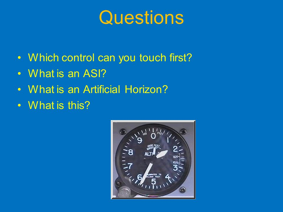 Questions Which control can you touch first.What is an ASI.