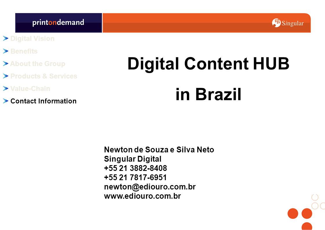 Digital Vision Benefits About the Group Products & Services Value-Chain Contact Information Newton de Souza e Silva Neto Singular Digital +55 21 3882-8408 +55 21 7817-6951 newton@ediouro.com.br www.ediouro.com.br Digital Content HUB in Brazil