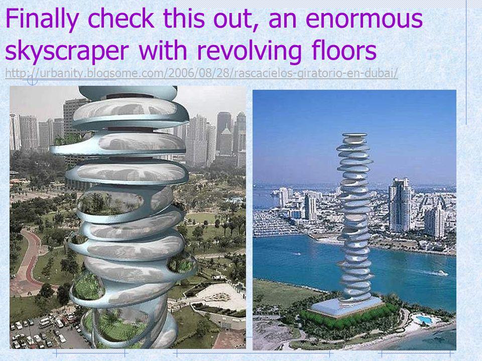 Finally check this out, an enormous skyscraper with revolving floors http://urbanity.blogsome.com/2006/08/28/rascacielos-giratorio-en-dubai/