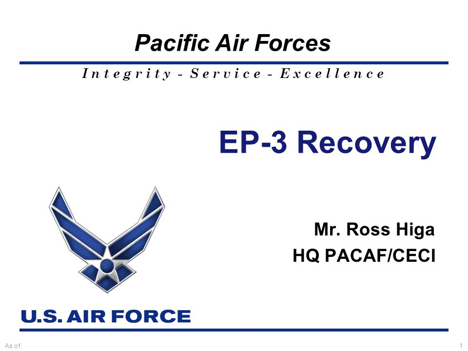 I n t e g r i t y - S e r v i c e - E x c e l l e n c e Pacific Air Forces As of:1 EP-3 Recovery Mr.