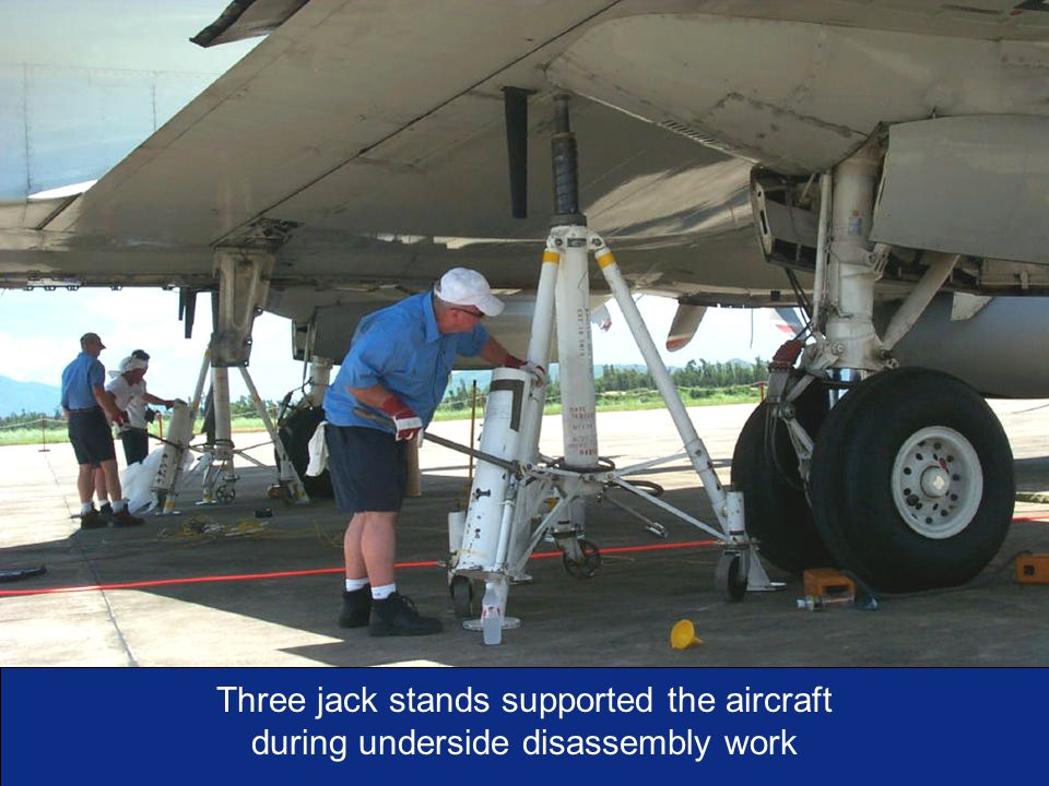 I n t e g r i t y - S e r v i c e - E x c e l l e n c e As of:13 Three jack stands supported the aircraft during underside disassembly work