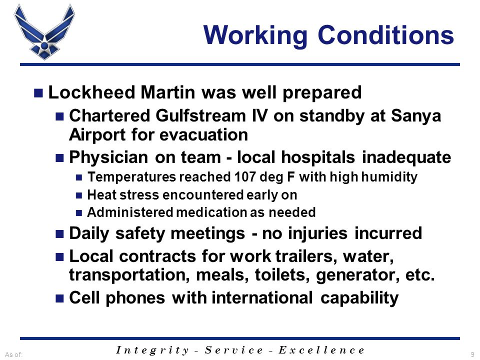 I n t e g r i t y - S e r v i c e - E x c e l l e n c e As of:9 Working Conditions Lockheed Martin was well prepared Chartered Gulfstream IV on standby at Sanya Airport for evacuation Physician on team - local hospitals inadequate Temperatures reached 107 deg F with high humidity Heat stress encountered early on Administered medication as needed Daily safety meetings - no injuries incurred Local contracts for work trailers, water, transportation, meals, toilets, generator, etc.