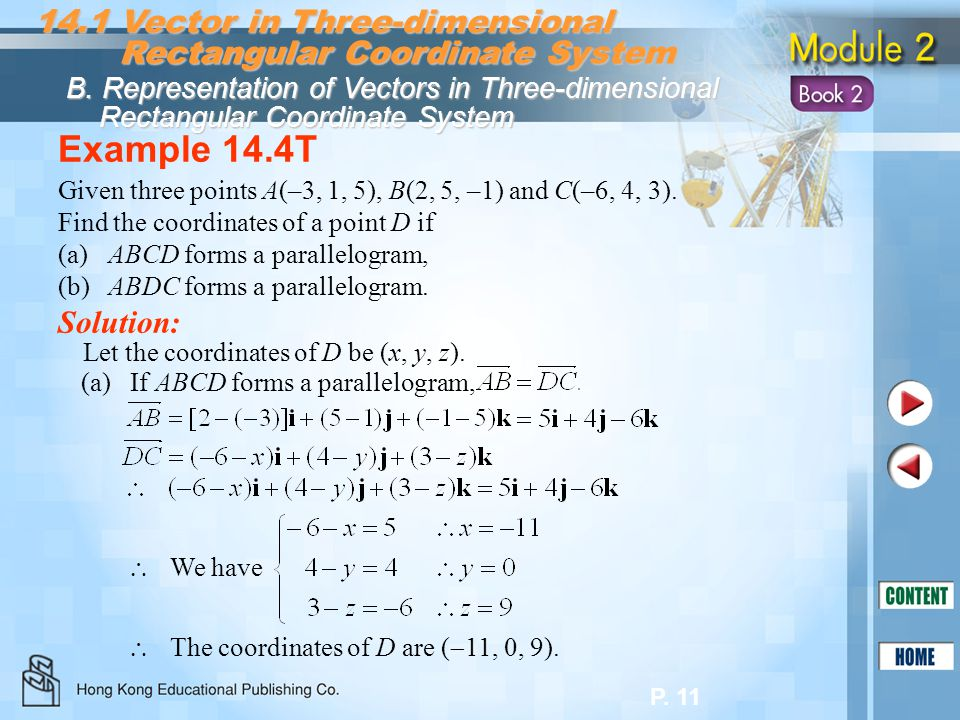 P. 11 Example 14.4T Solution: Given three points A(–3, 1, 5), B(2, 5, –1) and C(–6, 4, 3). Find the coordinates of a point D if (a)ABCD forms a parall