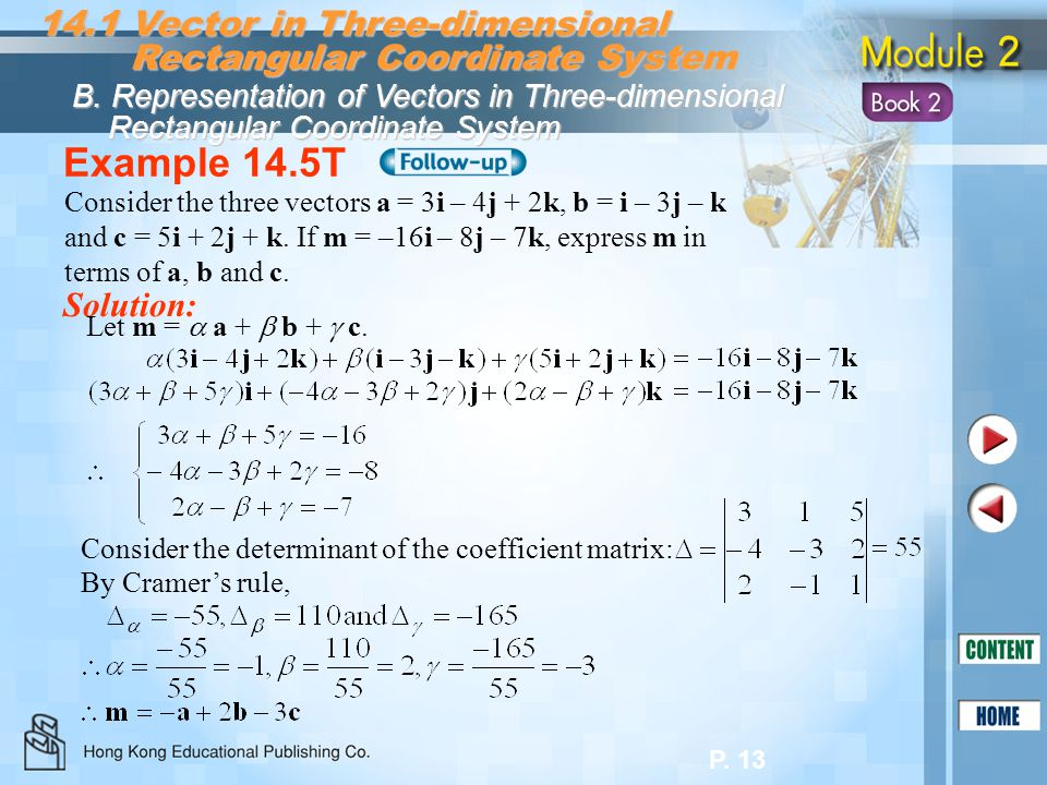 P. 13 Example 14.5T Solution: Consider the three vectors a = 3i – 4j + 2k, b = i – 3j – k and c = 5i + 2j + k. If m = –16i – 8j – 7k, express m in ter