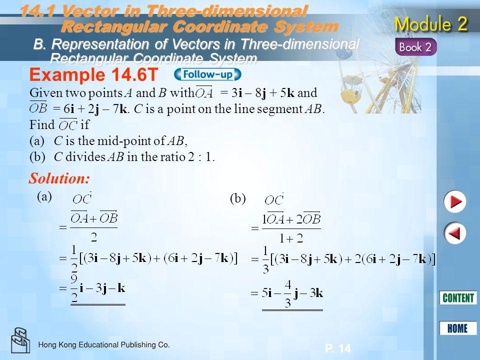 P. 14 Example 14.6T Solution: 14.1 Vector in Three-dimensional Rectangular Coordinate System Rectangular Coordinate System B. Representation of Vector