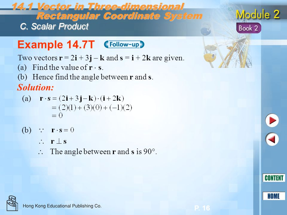 P. 16 Example 14.7T Solution: Two vectors r = 2i + 3j – k and s = i + 2k are given. (a)Find the value of r s. (b)Hence find the angle between r and s.