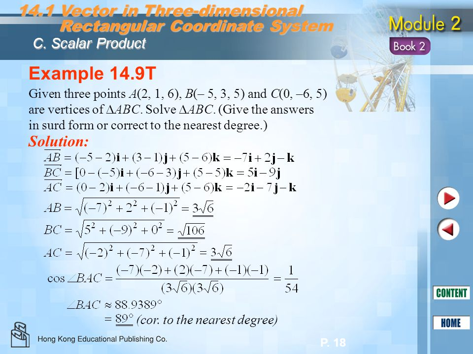 P. 18 Example 14.9T Solution: Given three points A(2, 1, 6), B(– 5, 3, 5) and C(0, –6, 5) are vertices of ABC. Solve ABC. (Give the answers in surd fo