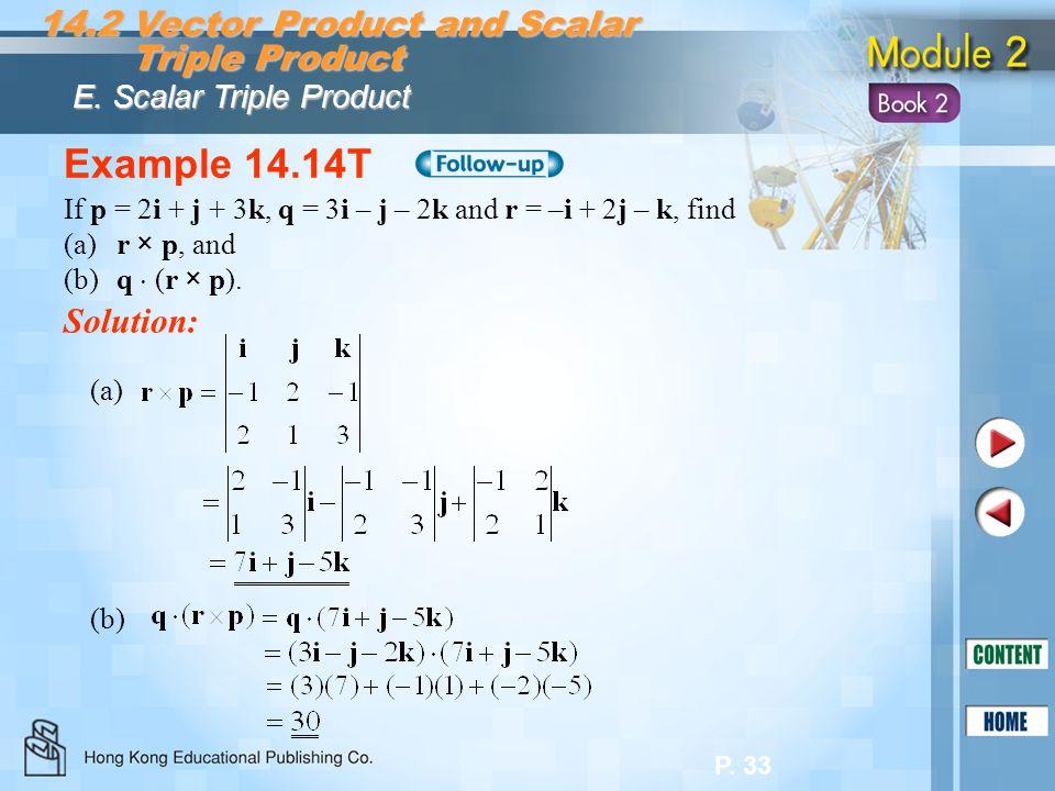 P. 33 Example 14.14T Solution: If p = 2i + j + 3k, q = 3i – j – 2k and r = –i + 2j – k, find (a)r × p, and (b)q (r × p). (a) (b)(b) 14.2 Vector Produc