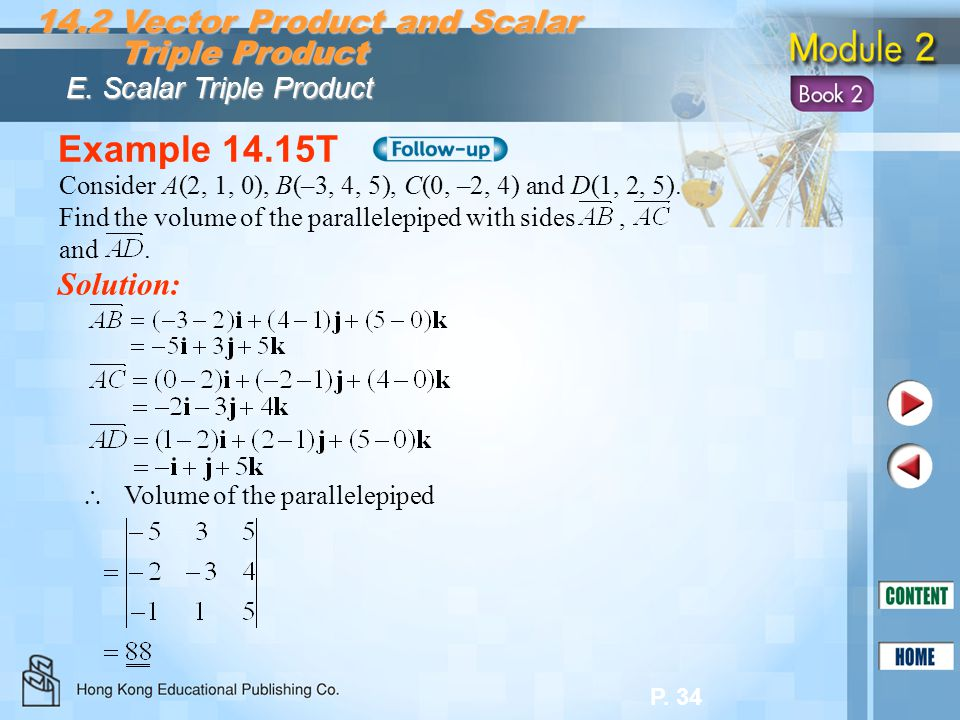 P. 34 Example 14.15T Solution: 14.2 Vector Product and Scalar Triple Product Triple Product E. Scalar Triple Product Consider A(2, 1, 0), B(–3, 4, 5),