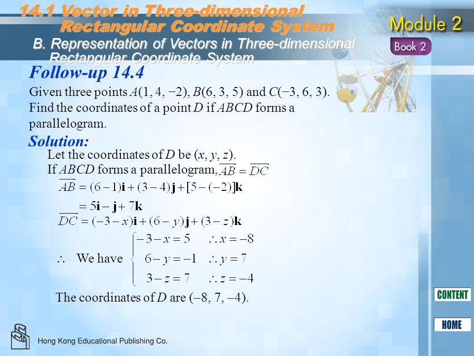 Solution: Follow-up 14.4 Given three points A(1, 4, 2), B(6, 3, 5) and C(3, 6, 3). Find the coordinates of a point D if ABCD forms a parallelogram. 14
