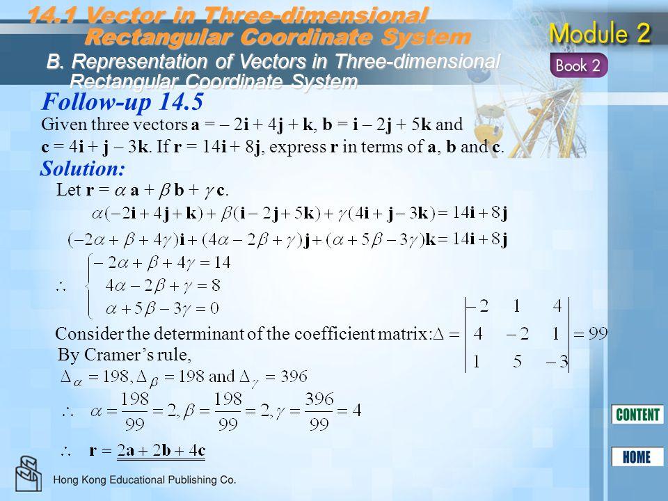 Follow-up 14.5 Solution: Given three vectors a = – 2i + 4j + k, b = i – 2j + 5k and c = 4i + j – 3k. If r = 14i + 8j, express r in terms of a, b and c