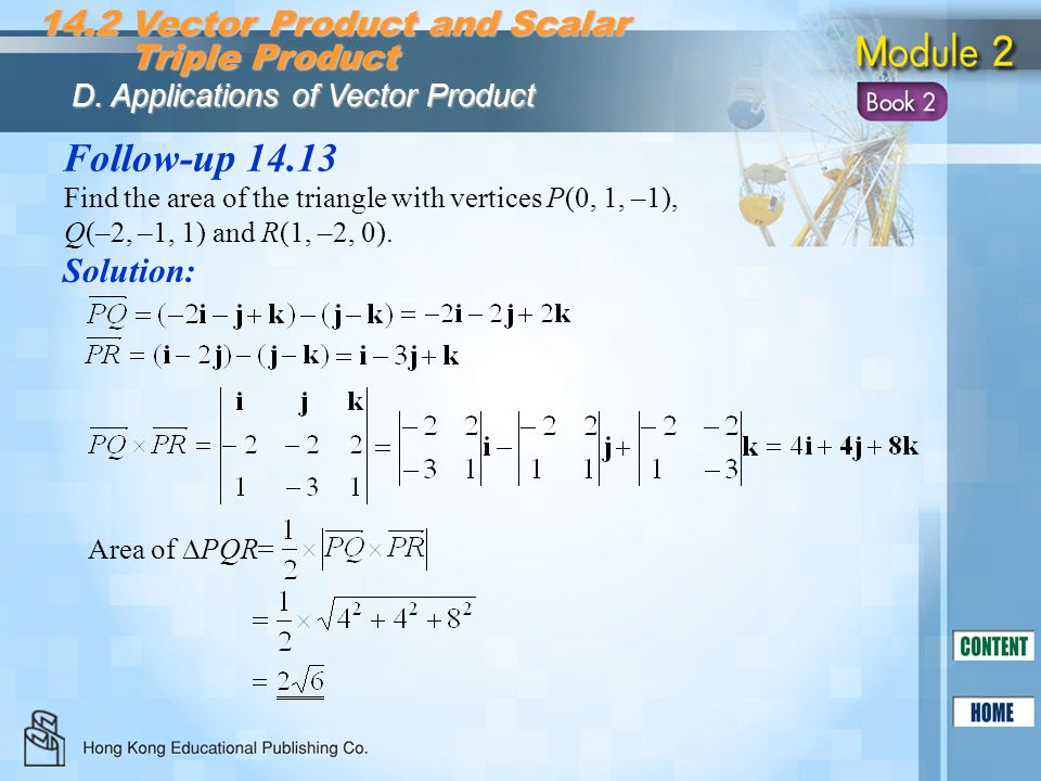 Follow-up 14.13 Solution: Find the area of the triangle with vertices P(0, 1, –1), Q(–2, –1, 1) and R(1, –2, 0). 14.2 Vector Product and Scalar Triple