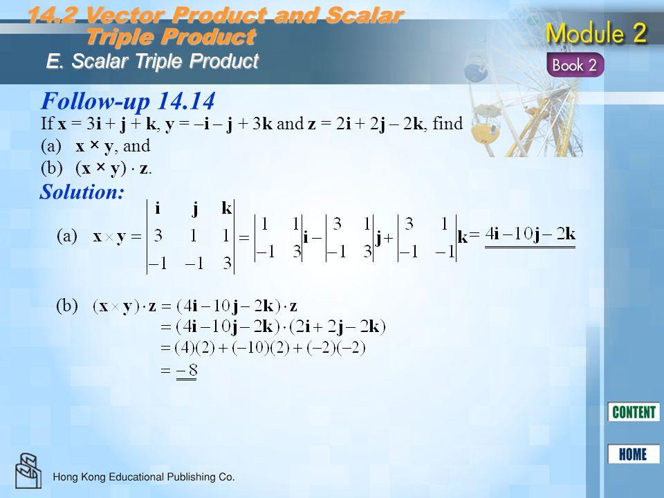 Follow-up 14.14 Solution: If x = 3i + j + k, y = –i – j + 3k and z = 2i + 2j – 2k, find (a)x × y, and (b)(x × y) z. (a) (b)(b) 14.2 Vector Product and