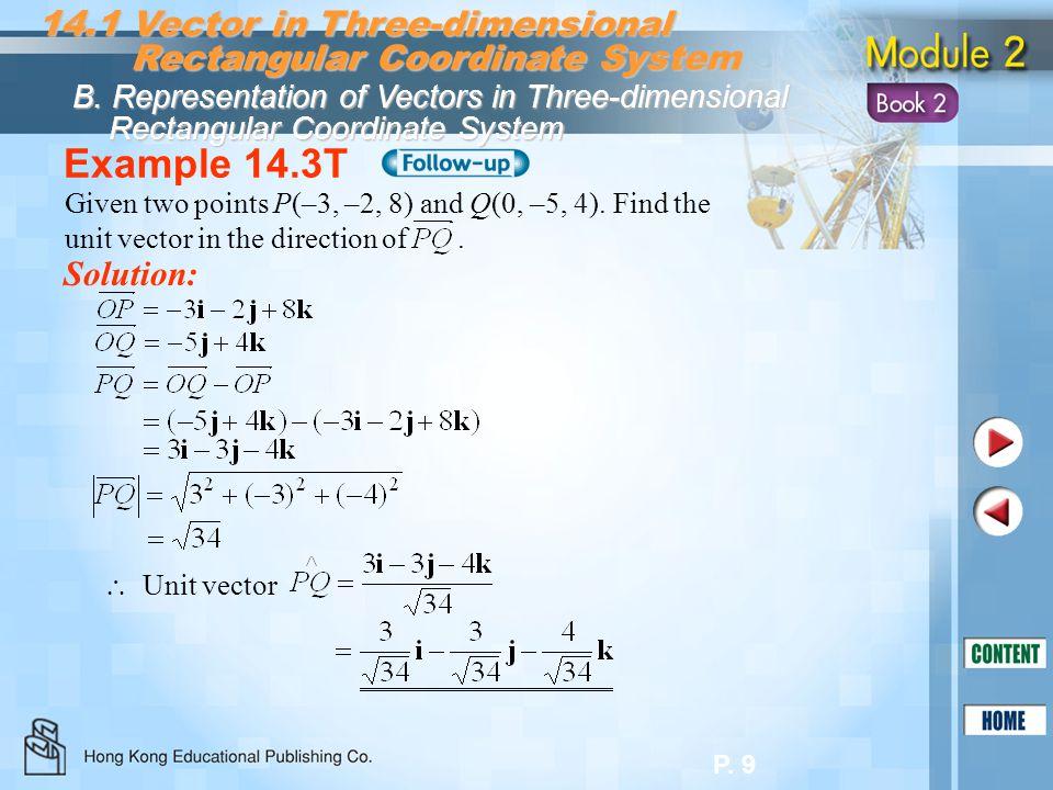 P. 9 Example 14.3T Solution: 14.1 Vector in Three-dimensional Rectangular Coordinate System Rectangular Coordinate System B. Representation of Vectors