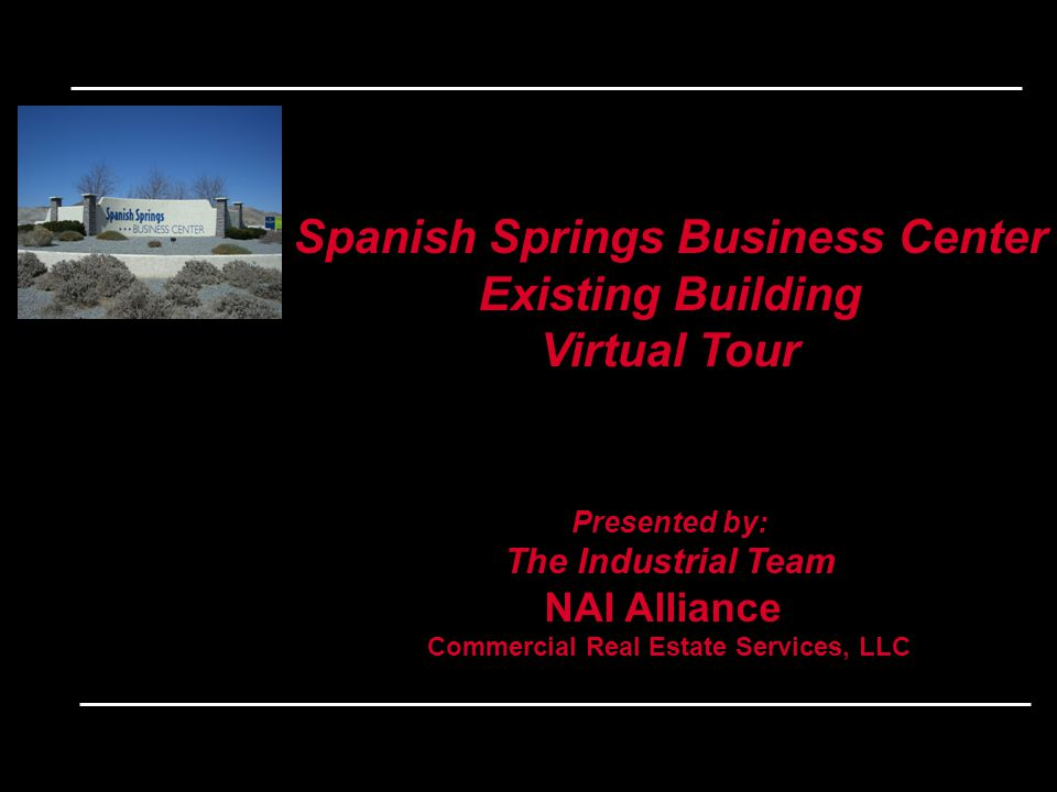 Spanish Springs Business Center Existing Building Virtual Tour Presented by: The Industrial Team NAI Alliance Commercial Real Estate Services, LLC