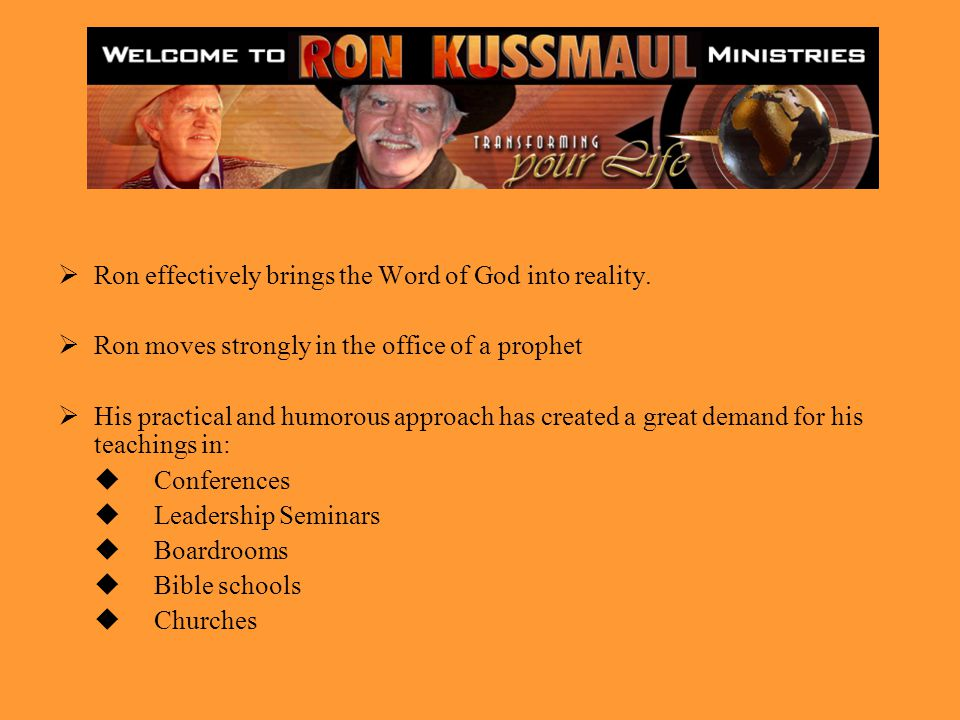 Ron effectively brings the Word of God into reality. Ron moves strongly in the office of a prophet His practical and humorous approach has created a g