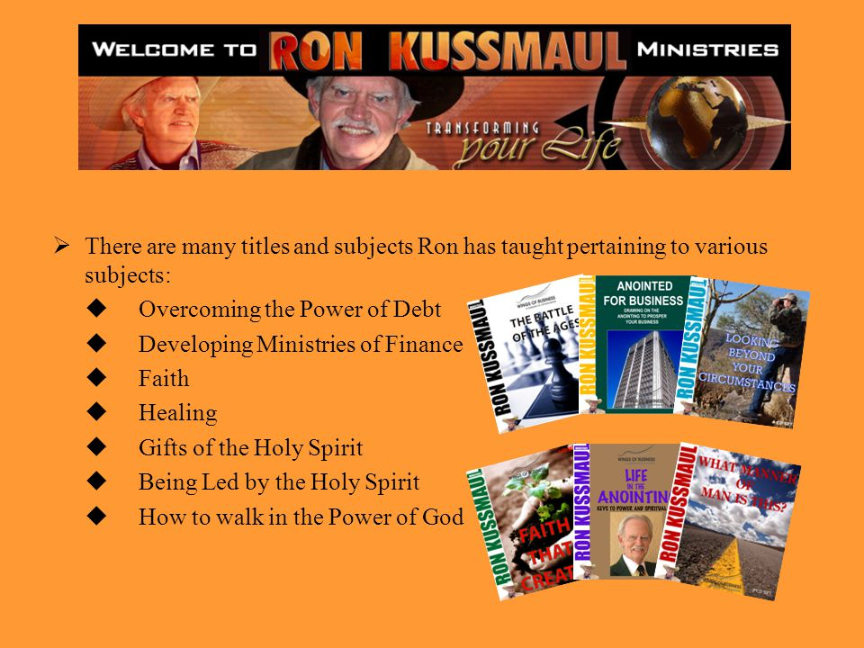 There are many titles and subjects Ron has taught pertaining to various subjects: Overcoming the Power of Debt Developing Ministries of Finance Faith