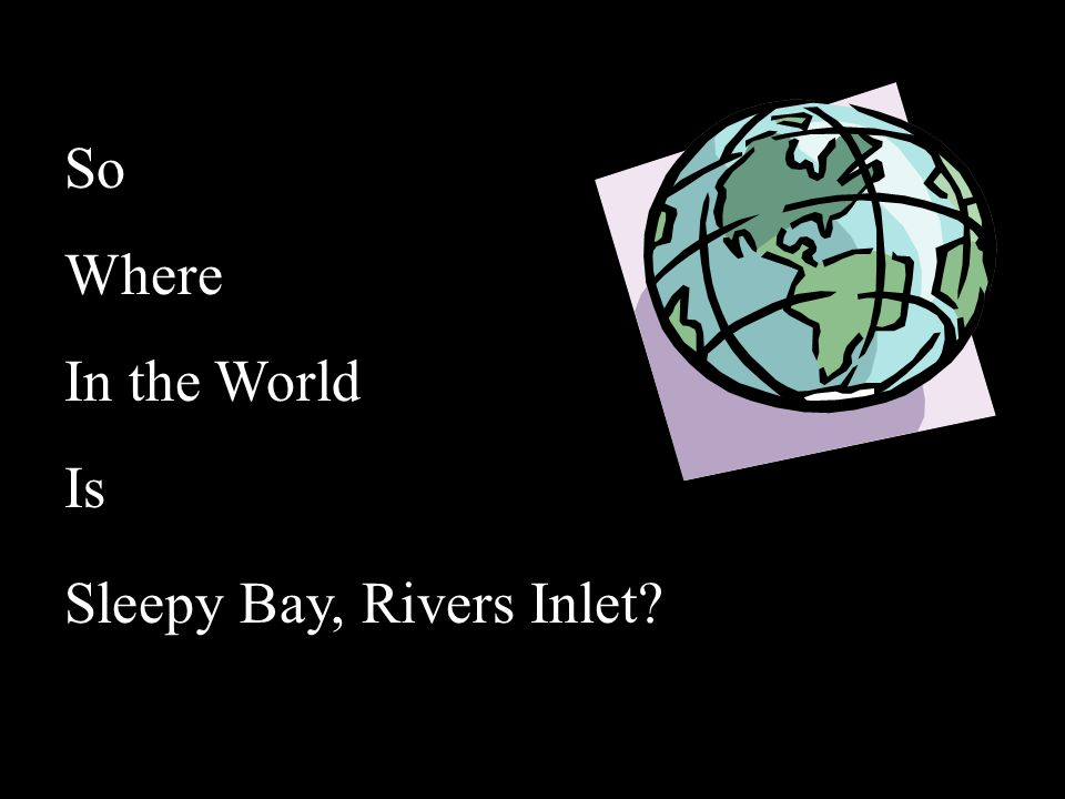 So Where In the World Is Sleepy Bay, Rivers Inlet?