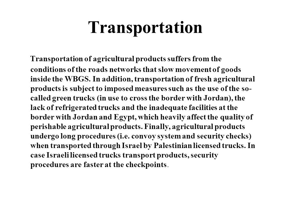 Transportation Transportation of agricultural products suffers from the conditions of the roads networks that slow movement of goods inside the WBGS.