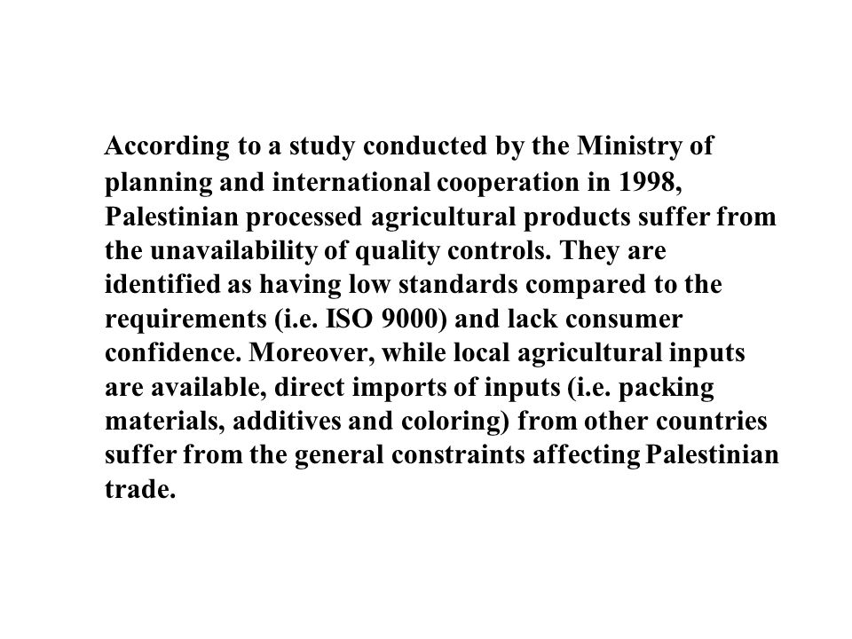 According to a study conducted by the Ministry of planning and international cooperation in 1998, Palestinian processed agricultural products suffer from the unavailability of quality controls.