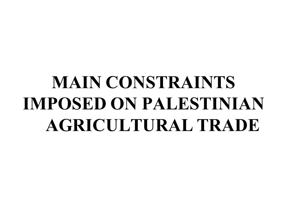 MAIN CONSTRAINTS IMPOSED ON PALESTINIAN AGRICULTURAL TRADE