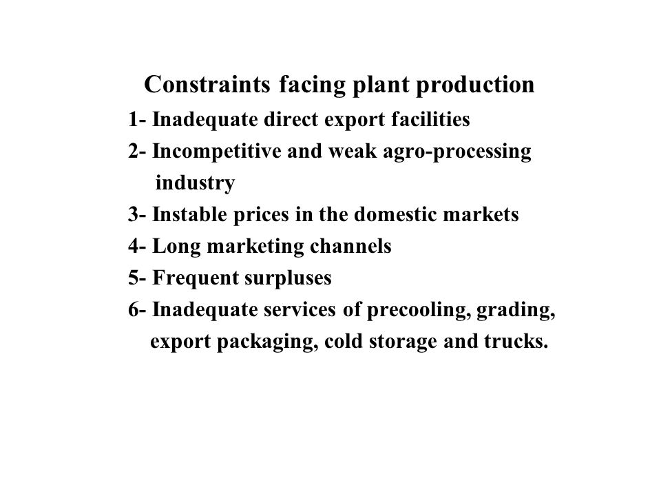 Constraints facing plant production 1- Inadequate direct export facilities 2- Incompetitive and weak agro-processing industry 3- Instable prices in the domestic markets 4- Long marketing channels 5- Frequent surpluses 6- Inadequate services of precooling, grading, export packaging, cold storage and trucks.
